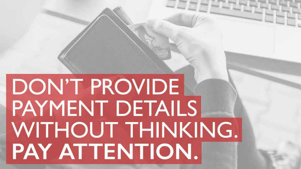 Don't provide payment details without thinking. Pay attention.